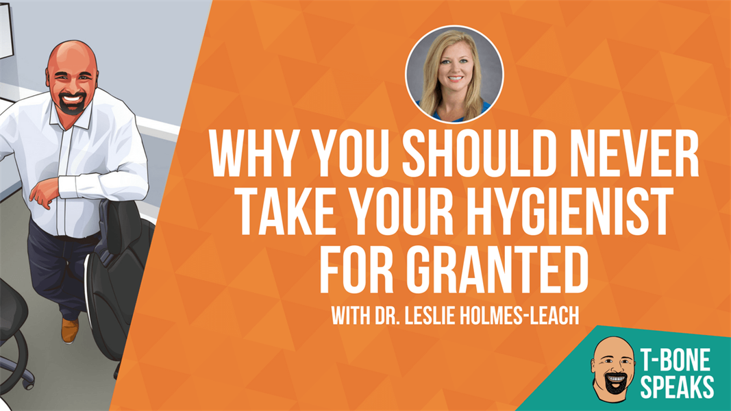 T-Bone Speaks: Why You Should Never Take Your Hygienist For Granted with Dr. Leslie Holmes-Leach