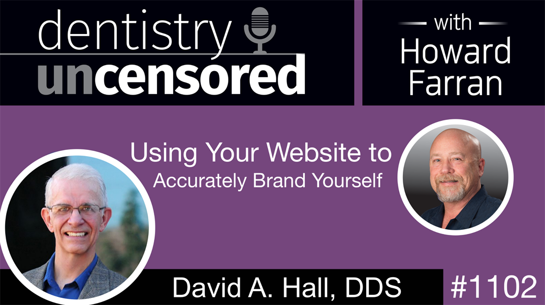 1102 Using Your Website to Accurately Brand Yourself with David A  Hall, DDS: Dentistry Uncensored with Howard Farran