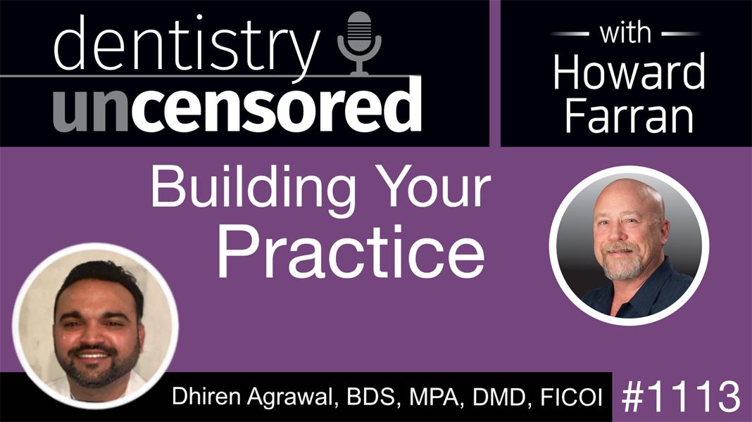1113 Building Your Practice with Dhiren Agrawal, BDS, MPA, DMD, FICOI: Dentistry Uncensored with Howard Farran