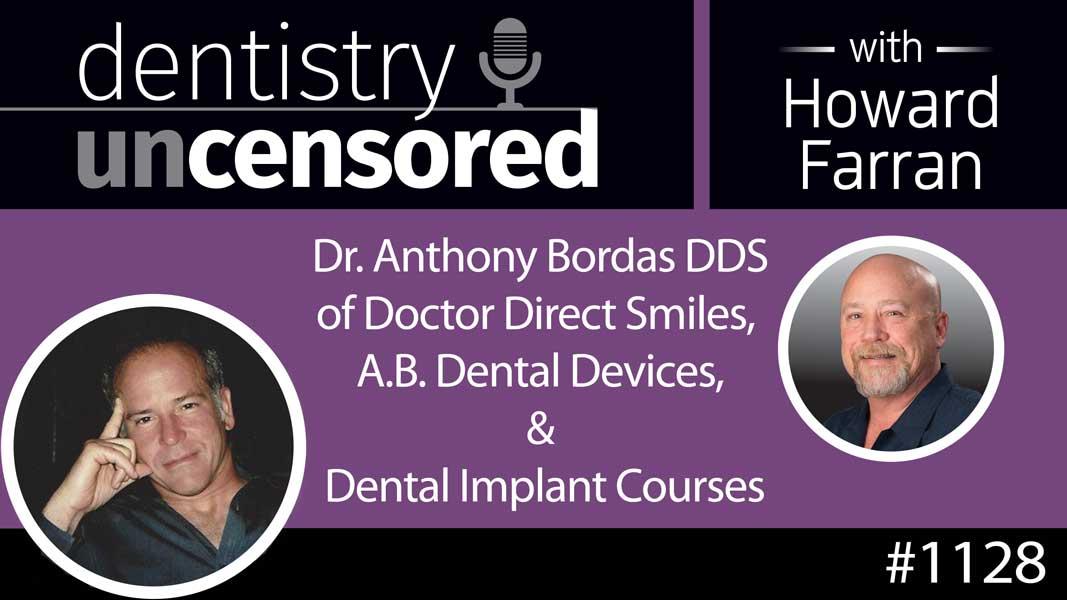 1128 Dr. Anthony Bordas DDS of Doctor Direct Smiles, A.B. Dental Devices, & Dental Implant Courses : Dentistry Uncensored with Howard Farran