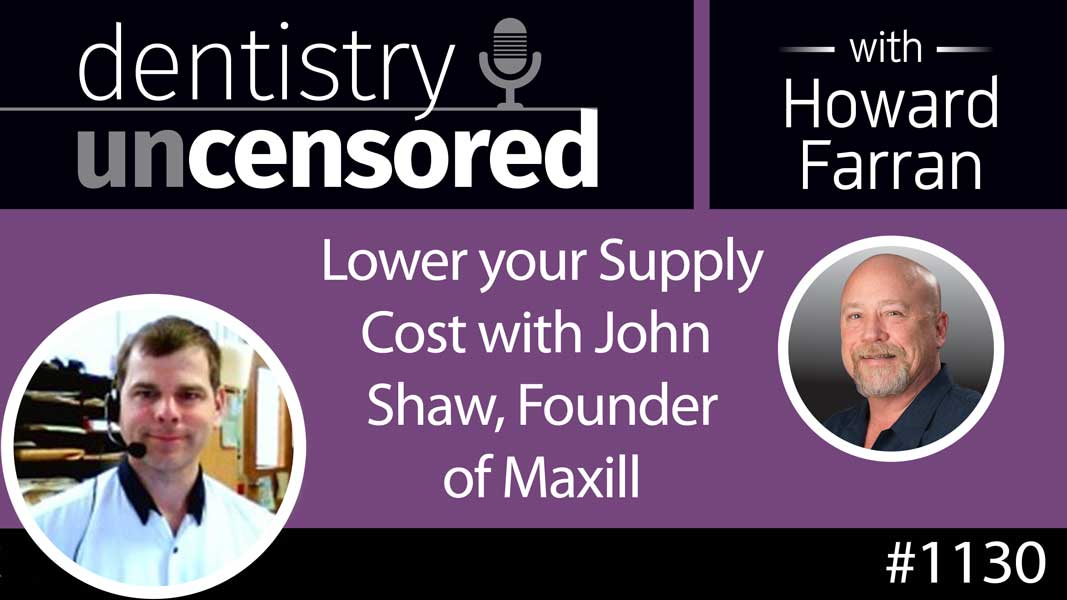 1130 Lower your Supply Cost with John Shaw, Founder of maxill : Dentistry Uncensored with Howard Farran