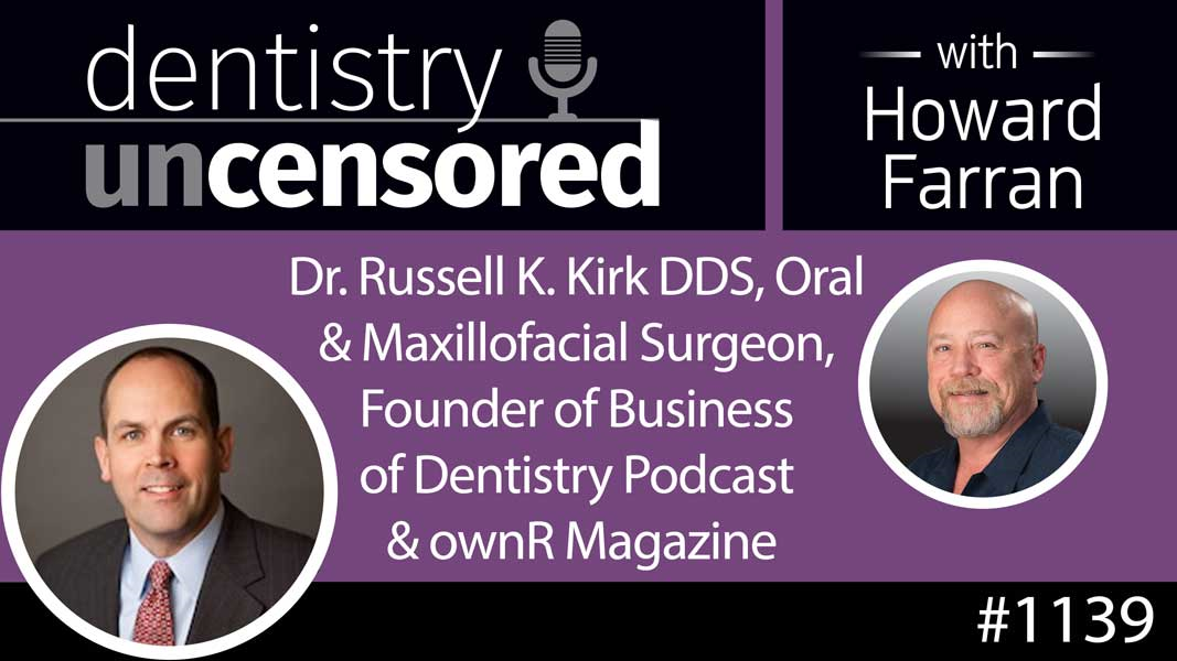 1139 Dr. Russell K. Kirk DDS, Oral & Maxillofacial Surgeon, Founder of Business of Dentistry Podcast & ownR Magazine : Dentistry Uncensored with Howard Farran