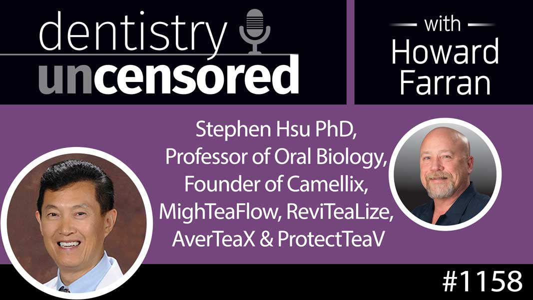 1158 Stephen Hsu PhD, Professor of Oral Biology, Founder of Camellix, MighTeaFlow, ReviTeaLize, AverTeaX & ProtectTeaV : Dentistry Uncensored with Howard Farran