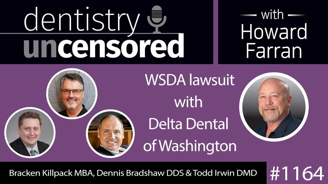 1164 Bracken Killpack MBA, Dennis Bradshaw DDS & Todd Irwin DMD discuss WSDA lawsuit with Delta Dental of Washington : Dentistry Uncensored with Howard Farran