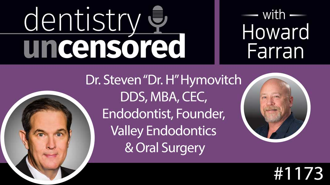 "1173 Dr. Steven ""Dr. H"" Hymovitch DDS, MBA, CEC, Endodontist, Founder, Valley Endodontics & Oral Surgery : Dentistry Uncensored with Howard Farran"