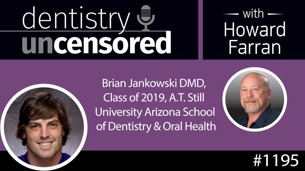 1195 Brian Jankowski DMD, Class of 2019, A.T. Still University Arizona School of Dentistry & Oral Health : Dentistry Uncensored with Howard Farran