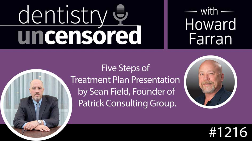 1216 Five Steps of Treatment Plan Presentation by Sean Field, Founder of Patrick Consulting Group : Dentistry Uncensored with Howard Farran