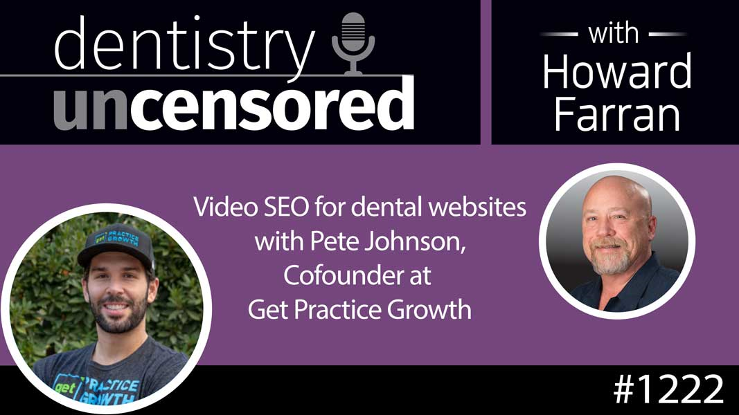 1222 Video SEO for dental websites with Pete Johnson, Cofounder at Get Practice Growth : Dentistry Uncensored with Howard Farran