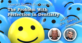 The Problem with Perfection in Dentistry with Dr. Barry Glassman : Howard Speaks Podcast #28