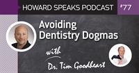 Avoiding Dentistry Dogmas with Tim Goodheart : Howard Speaks Podcast #77