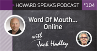 Word Of Mouth…Online with Jack Hadley : Howard Speaks Podcast #104