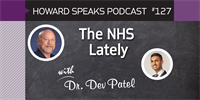 The NHS Lately with Dr. Dev Patel : Howard Speaks Podcast #127