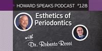 Esthetics of Periodontics with Roberto Rossi, DDS : Howard Speaks Podcast #128
