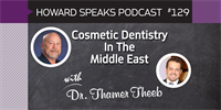 Cosmetic Dentistry In The Middle East with Thamer Theeb : Howard Speaks Podcast #129
