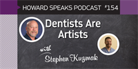 154 Dentists Are Artists with Stephen Kuzmak : Dentistry Uncensored with Howard Farran