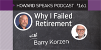 161 Why I Failed Retirement with Barry Korzen : Dentistry Uncensored with Howard Farran