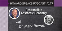 177 Responsible Aesthetic Dentistry with Mark Bowes : Dentistry Uncensored with Howard Farran