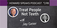 198 Treat People Not Teeth with Jay Geier : Dentistry Uncensored with Howard Farran