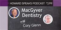 199 MacGyver Dentistry with Cory Glenn : Dentistry Uncensored with Howard Farran