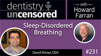 231 Sleep-Disordered Breathing with Dave Shirazi : Dentistry Uncensored with Howard Farran
