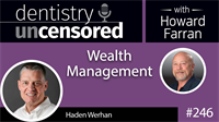 246 Wealth Management with Haden Werhan : Dentistry Uncensored with Howard Farran