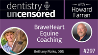 297 BraveHeart Equine Coaching with Bethany Piziks : Dentistry Uncensored with Howard Farran