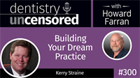 300 Building Your Dream Practice with Kerry Straine : Dentistry Uncensored with Howard Farran