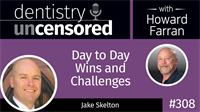 308 Day to Day Wins and Challenges with Jake Skelton : Dentistry Uncensored with Howard Farran