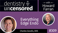 309 Everything Edge Endo with Charles Goodis : Dentistry Uncensored with Howard Farran