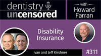 311 Disability Insurance with Ivan and Jeff Kirshner : Dentistry Uncensored with Howard Farran