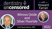 323 Nitrous Oxide and Silver Fluoride with Fred Quarnstrom : Dentistry Uncensored with Howard Farran