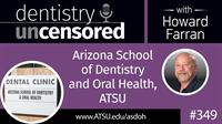 349 Arizona School of Dentistry and Oral Health, ATSU : Dentistry Uncensored with Howard Farran