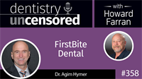 358 FirstBite Dental with Agim Hymer : Dentistry Uncensored with Howard Farran