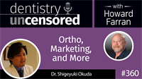 360 Ortho, Marketing, and More with Shigeyuki Okuda : Dentistry Uncensored with Howard Farran