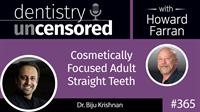 365 Cosmetically Focused Adult Straight Teeth with Biju Krishnan : Dentistry Uncensored with Howard Farran