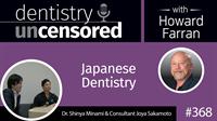 368 Japanese Dentistry with Shinya Minami and Joya Skamoto : Dentistry Uncensored with Howard Farran