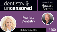 400 Fearless Dentistry with Delia Tuttle : Dentistry Uncensored with Howard Farran