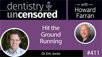 411 Hit the Ground Running with Eric Jones : Dentistry Uncensored with Howard Farran