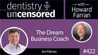 422 Jim Palmer - The Dream Business Coach : Dentistry Uncensored with Howard Farran
