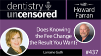 437 Does Knowing the Fee Change the Result you Want? with Lorraine Guth : Dentistry Uncensored with Howard Farran