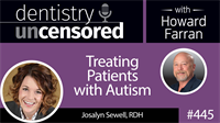 445 Treating Patients with Autism with Josalyn Sewell : Dentistry Uncensored with Howard Farran