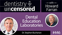 446 Dental Education Laboratories with Stephen Buchanan : Dentistry Uncensored with Howard Farran