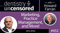 452 Marketing, Practice Management, and More! with Jerry Jones : Dentistry Uncensored with Howard Farran