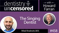 458 The Singing Dentist with Milad Shadrooh : Dentistry Uncensored with Howard Farran