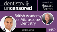 459 British Academy of Microscope Dentistry with Neel Jaiswal : Dentistry Uncensored with Howard Farran