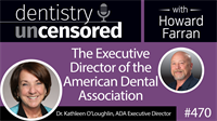 470 The Executive Director of the American Dental Association, Kathleen O'Loughlin : Dentistry Uncensored with Howard Farran