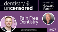 475 Pain Free Dentistry with Mark Skimming : Dentistry Uncensored with Howard Farran