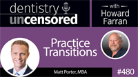 480 Practice Transitions with Matt Porter : Dentistry Uncensored with Howard Farran