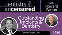 486 Outstanding Implants and Dentistry with Jerome Smith : Dentistry Uncensored with Howard Farran