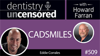509 CADSMILES with Eddie Corrales : Dentistry Uncensored with Howard Farran